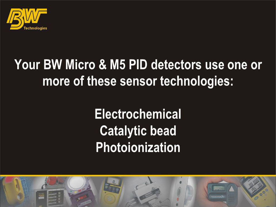 Your BW Micro & M5 PID detectors use one or more of these sensor technologies: Electrochemical Catalytic bead Photoionization