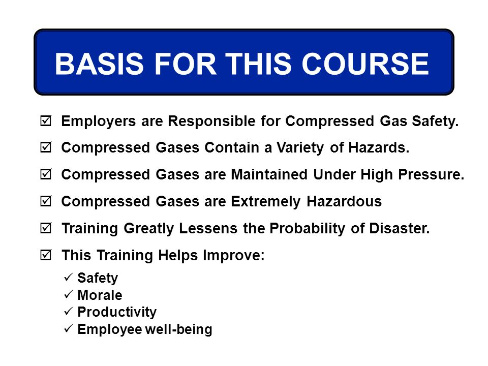 BASIS FOR THIS COURSE Employers are Responsible for Compressed Gas Safety. Compressed Gases Contain a Variety of Hazards.