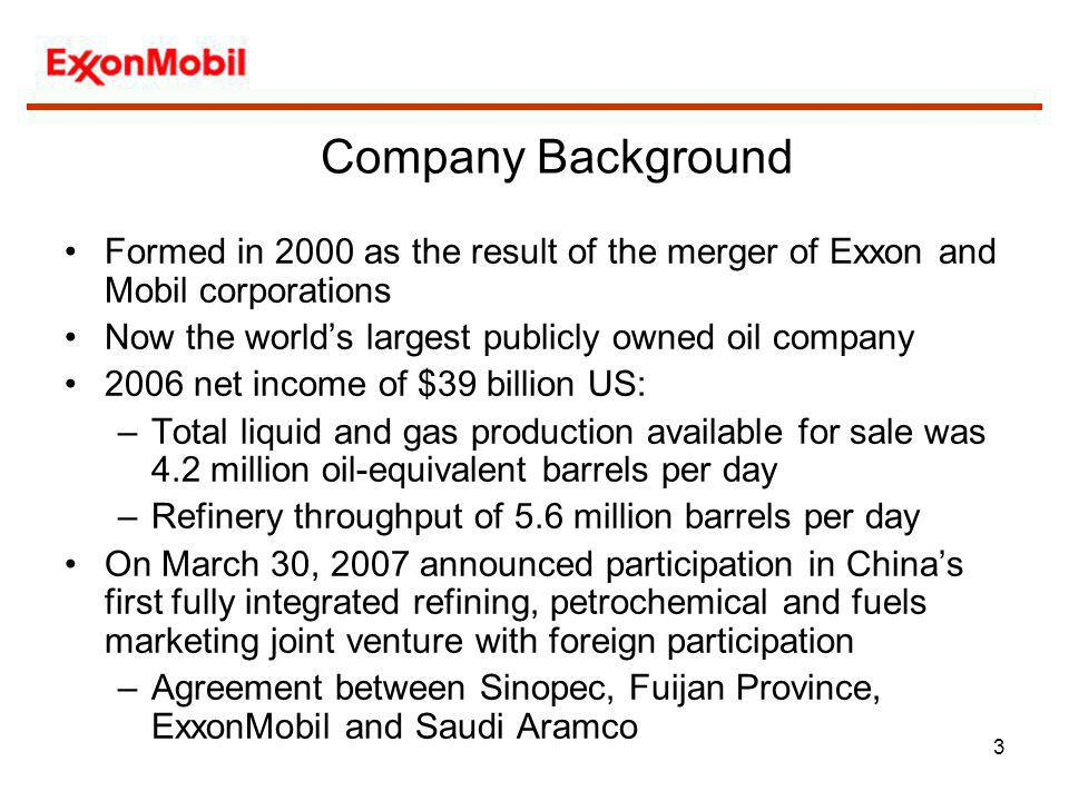 Company Background Formed in 2000 as the result of the merger of Exxon and Mobil corporations. Now the world's largest publicly owned oil company.