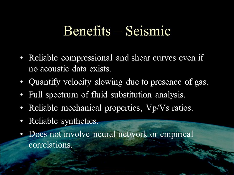 Benefits – Seismic Reliable compressional and shear curves even if no acoustic data exists. Quantify velocity slowing due to presence of gas.