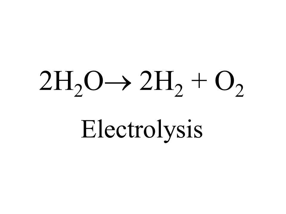 2H2O 2H2 + O2 Electrolysis