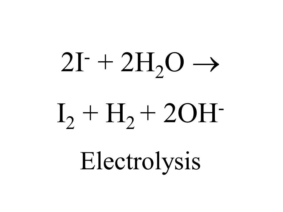 2I- + 2H2O  I2 + H2 + 2OH- Electrolysis