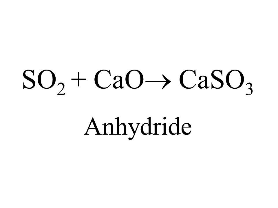 SO2 + CaO CaSO3 Anhydride