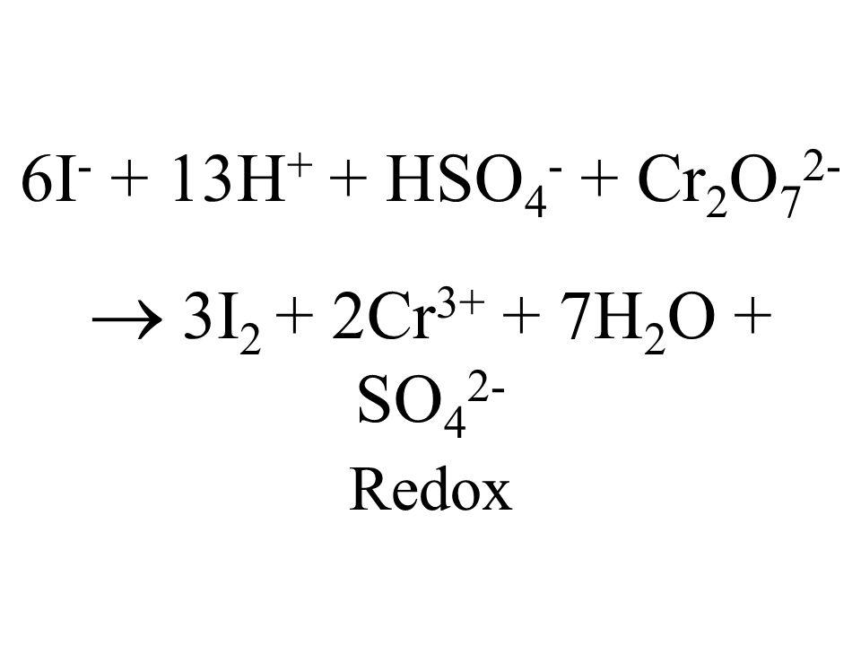 6I- + 13H+ + HSO4- + Cr2O72-  3I2 + 2Cr3+ + 7H2O + SO42- Redox