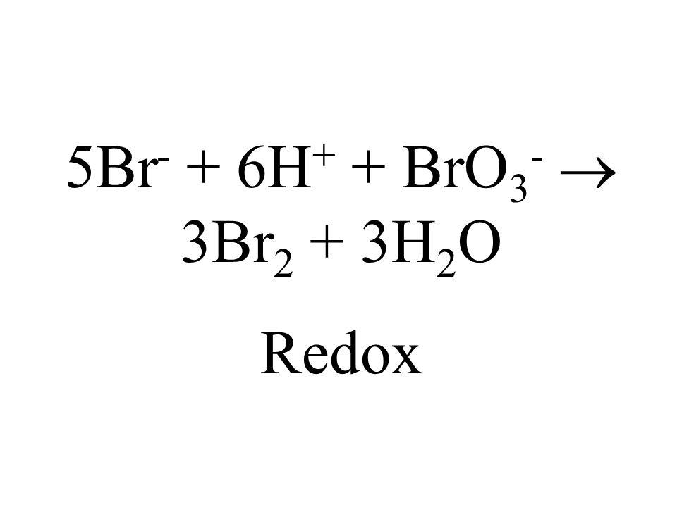 5Br- + 6H+ + BrO3-  3Br2 + 3H2O Redox