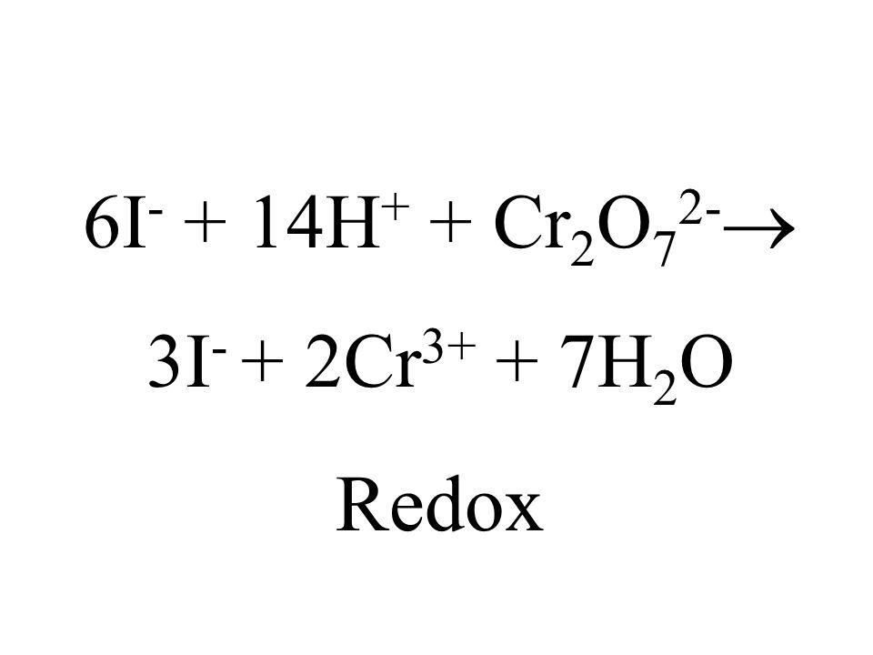 6I- + 14H+ + Cr2O72- 3I- + 2Cr3+ + 7H2O Redox