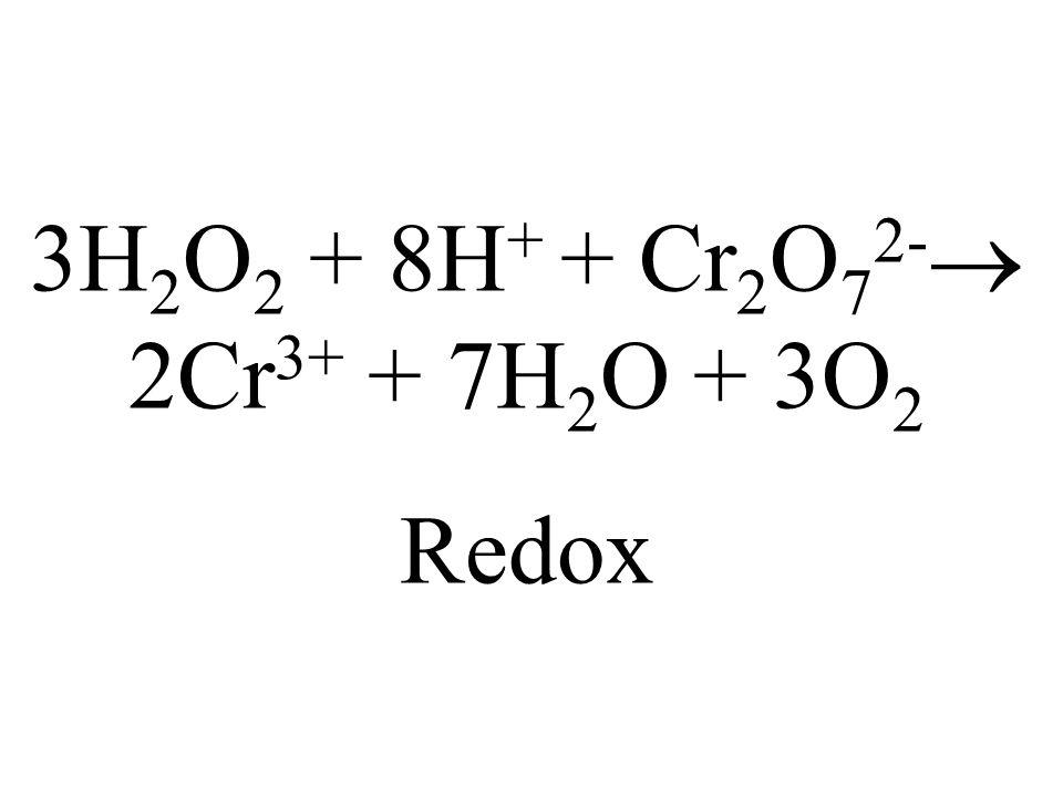 3H2O2 + 8H+ + Cr2O72- 2Cr3+ + 7H2O + 3O2 Redox