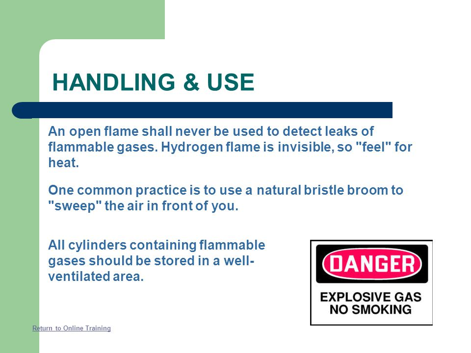 HANDLING & USE An open flame shall never be used to detect leaks of flammable gases. Hydrogen flame is invisible, so feel for heat.