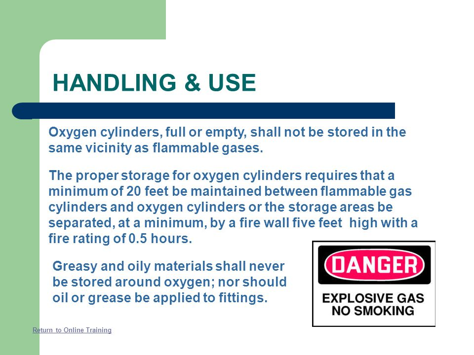 HANDLING & USE Oxygen cylinders, full or empty, shall not be stored in the same vicinity as flammable gases.