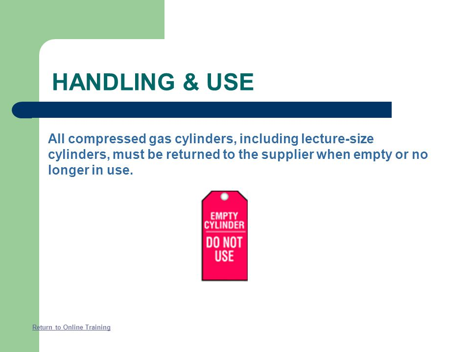 HANDLING & USE All compressed gas cylinders, including lecture-size cylinders, must be returned to the supplier when empty or no longer in use.