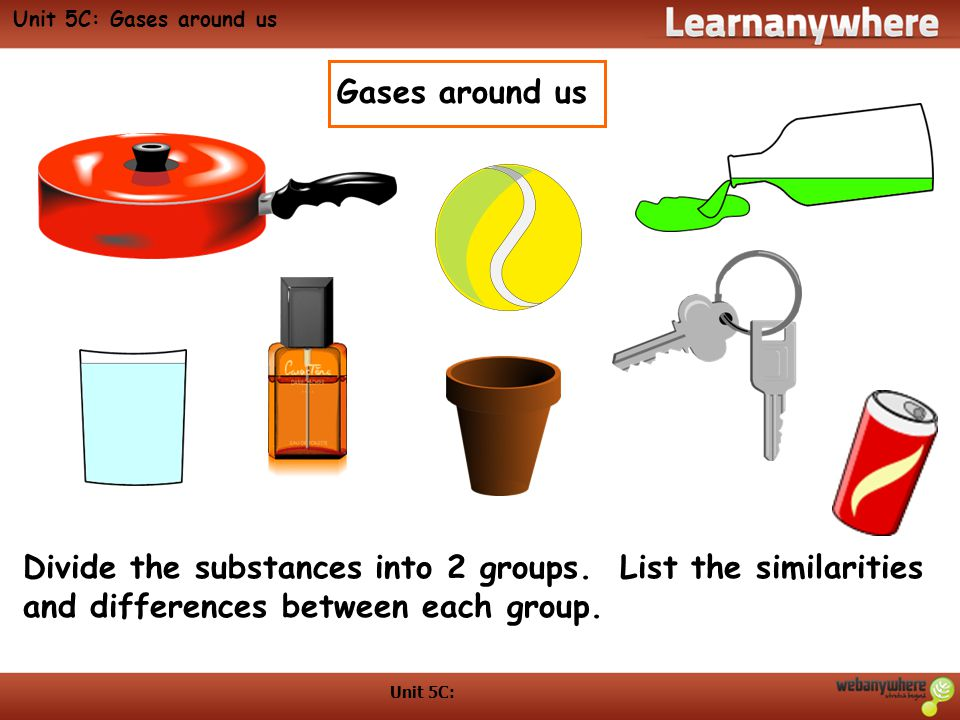 Unit 5C: Gases around us Gases around us. Divide the substances into 2 groups. List the similarities and differences between each group.