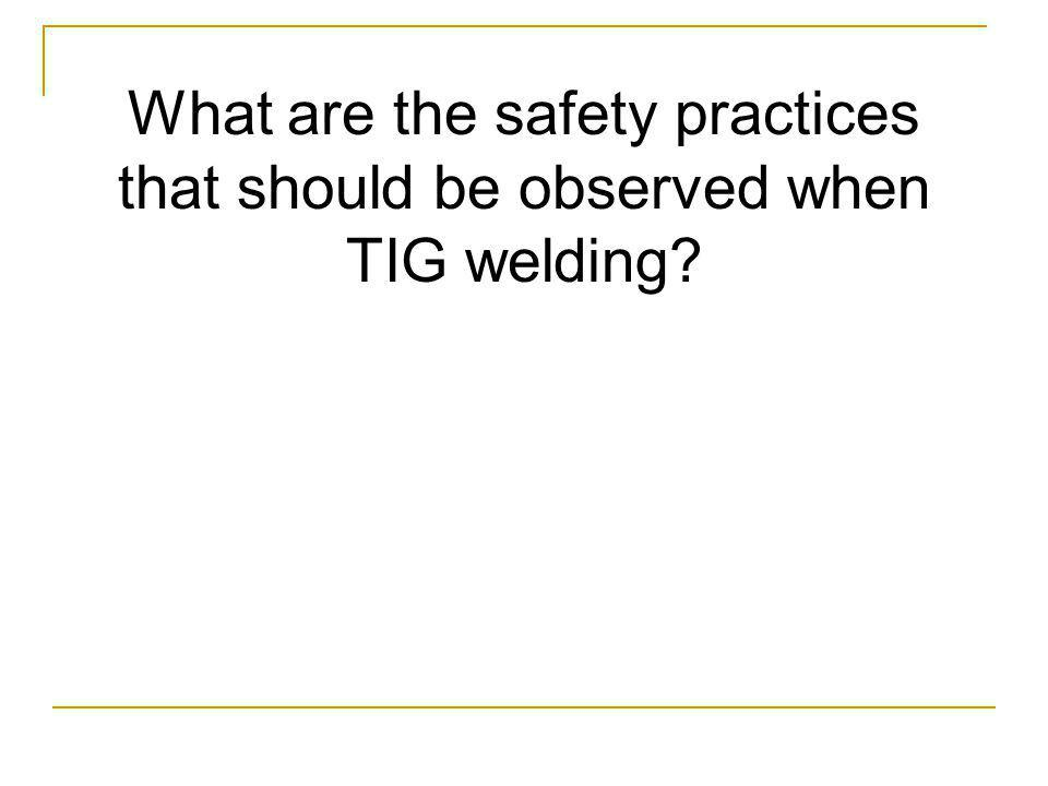 What are the safety practices that should be observed when TIG welding