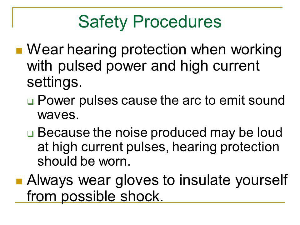 Safety Procedures Wear hearing protection when working with pulsed power and high current settings.
