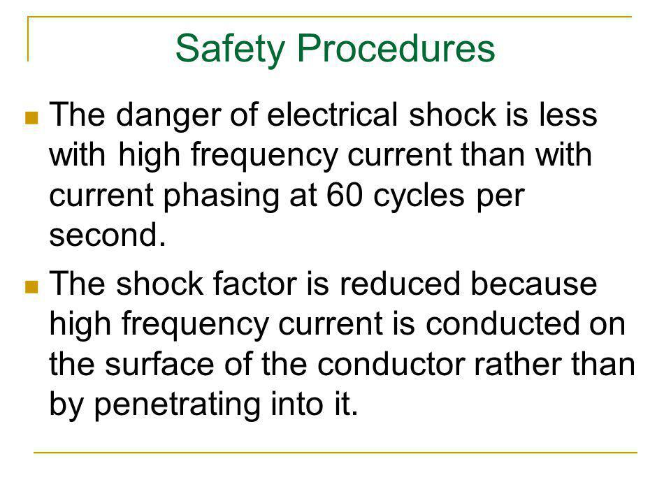 Safety Procedures The danger of electrical shock is less with high frequency current than with current phasing at 60 cycles per second.