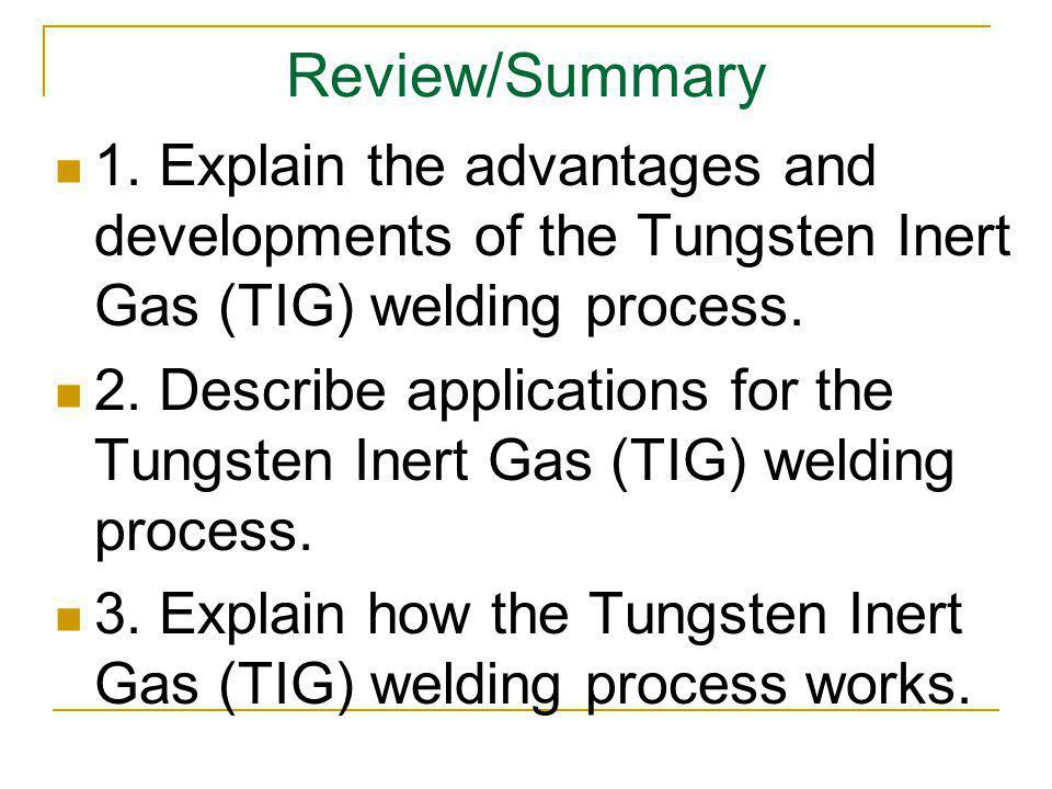 Review/Summary 1. Explain the advantages and developments of the Tungsten Inert Gas (TIG) welding process.