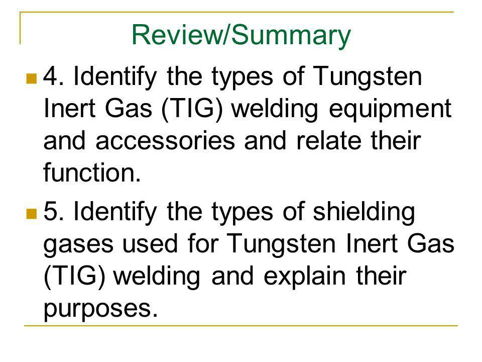 Review/Summary 4. Identify the types of Tungsten Inert Gas (TIG) welding equipment and accessories and relate their function.