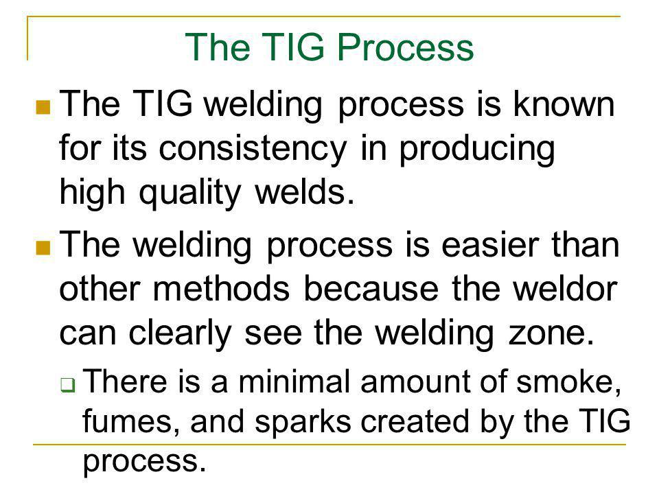 The TIG Process The TIG welding process is known for its consistency in producing high quality welds.