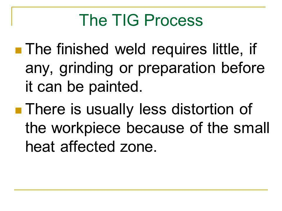 The TIG Process The finished weld requires little, if any, grinding or preparation before it can be painted.