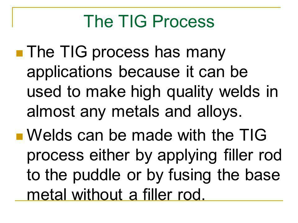 The TIG Process The TIG process has many applications because it can be used to make high quality welds in almost any metals and alloys.