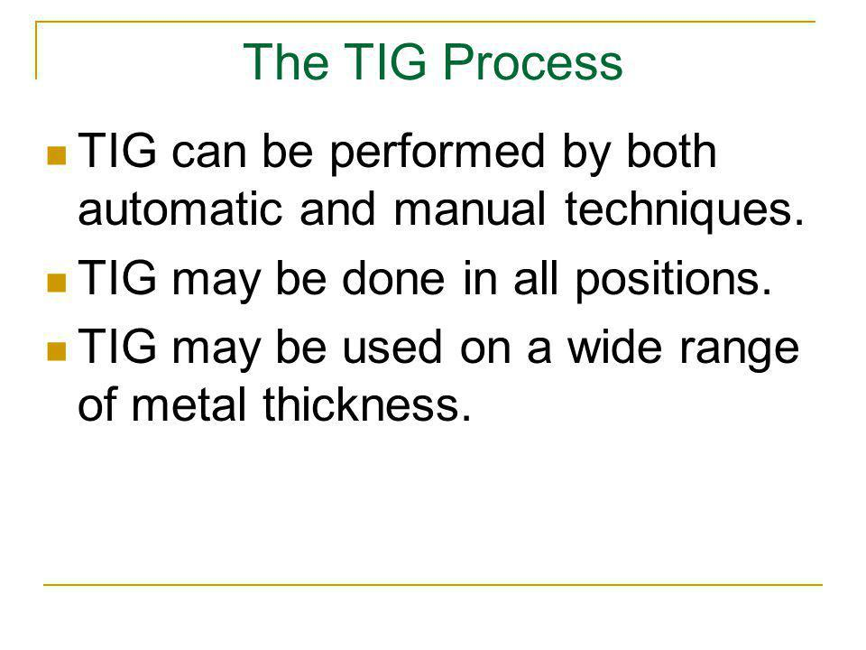 The TIG Process TIG can be performed by both automatic and manual techniques. TIG may be done in all positions.
