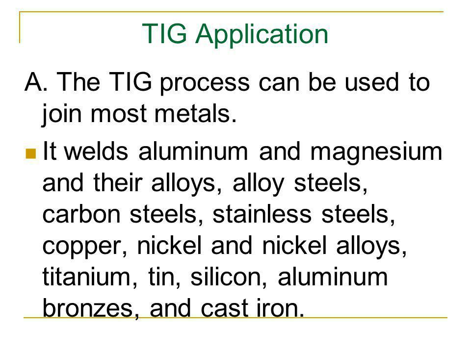 TIG Application A. The TIG process can be used to join most metals.