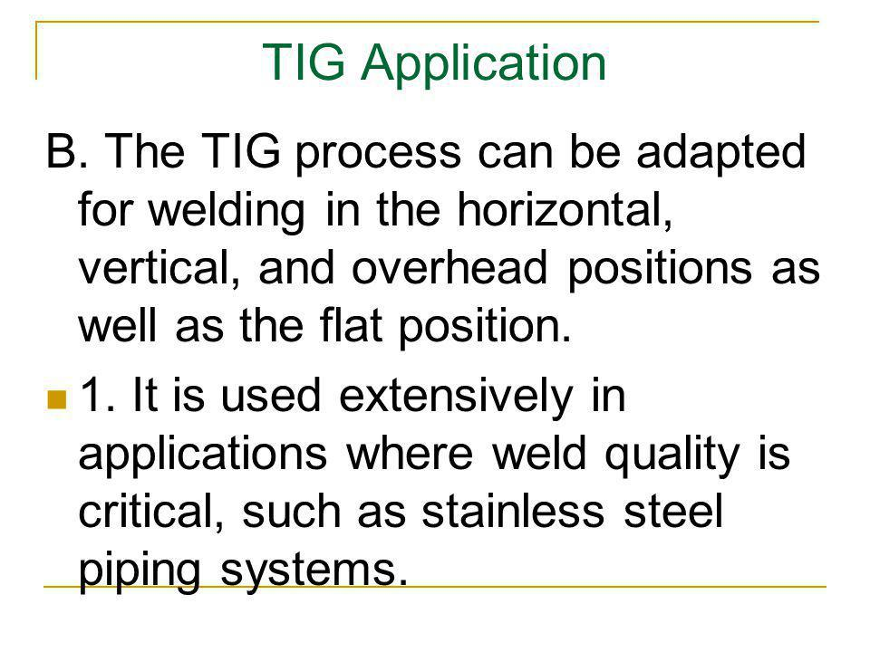 TIG Application B. The TIG process can be adapted for welding in the horizontal, vertical, and overhead positions as well as the flat position.