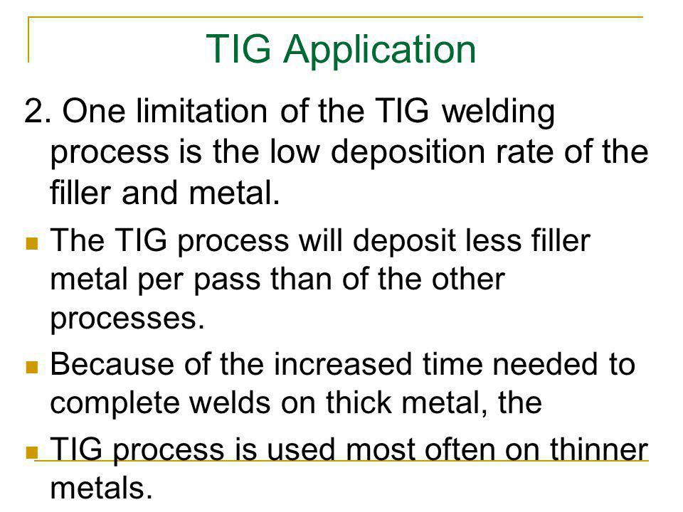 TIG Application 2. One limitation of the TIG welding process is the low deposition rate of the filler and metal.