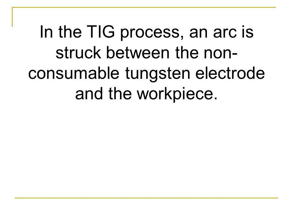 In the TIG process, an arc is struck between the non-consumable tungsten electrode and the workpiece.