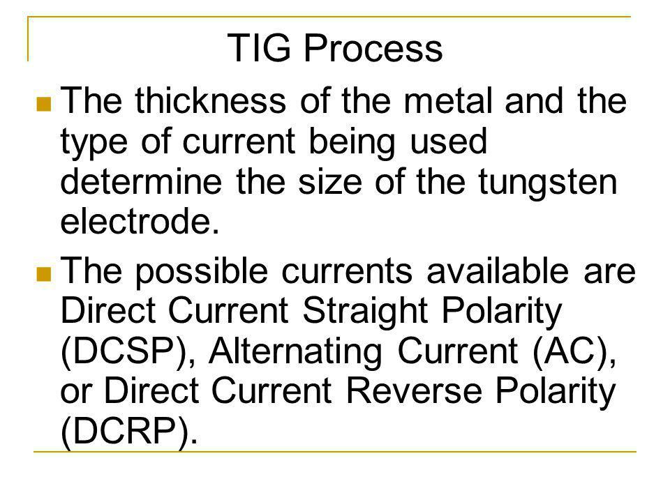 TIG Process The thickness of the metal and the type of current being used determine the size of the tungsten electrode.