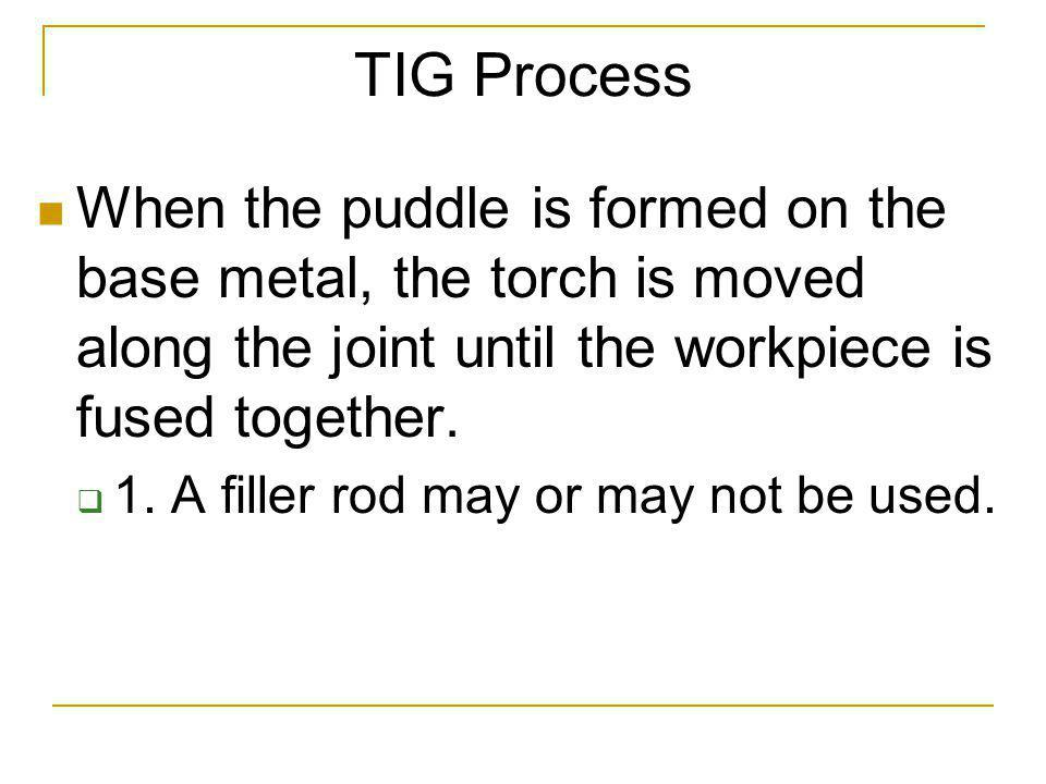 TIG Process When the puddle is formed on the base metal, the torch is moved along the joint until the workpiece is fused together.
