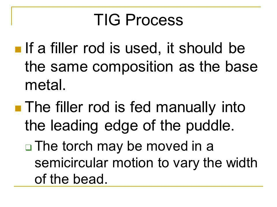 TIG Process If a filler rod is used, it should be the same composition as the base metal.