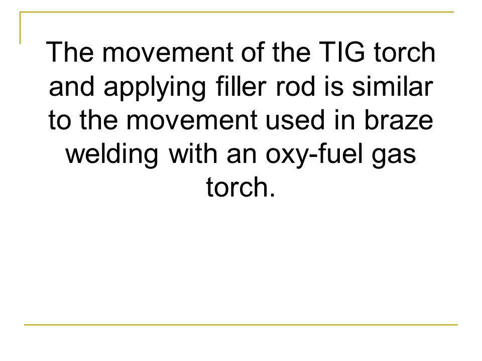 The movement of the TIG torch and applying filler rod is similar to the movement used in braze welding with an oxy-fuel gas torch.