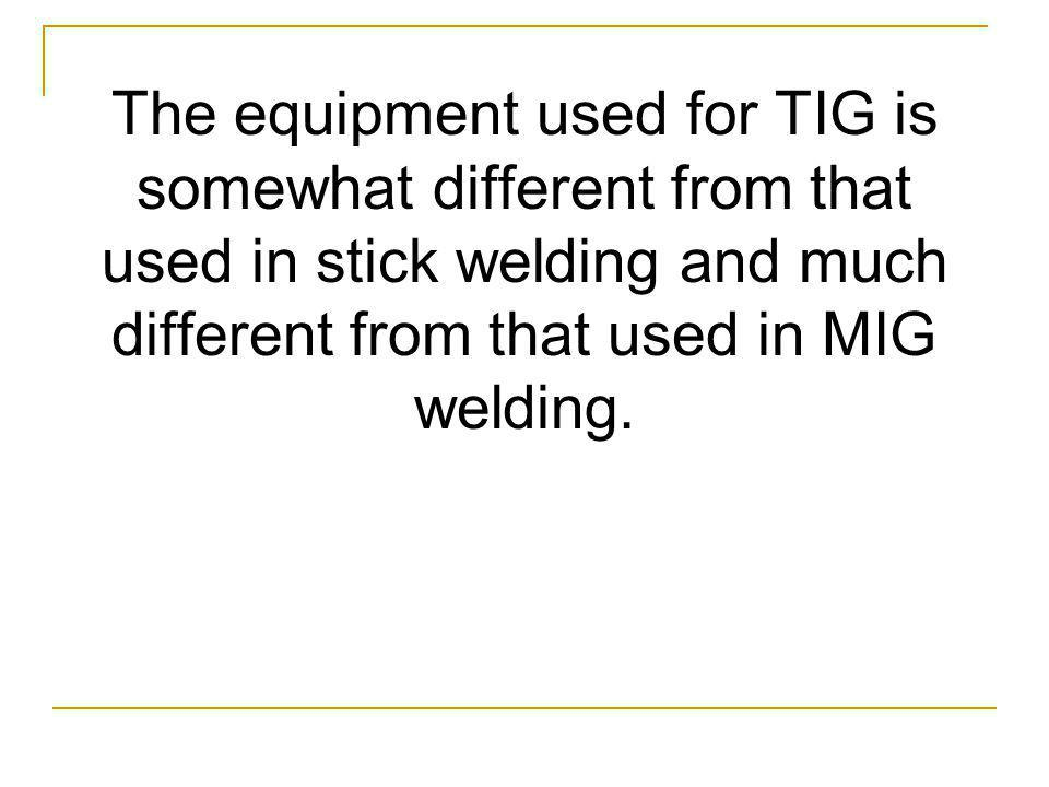The equipment used for TIG is somewhat different from that used in stick welding and much different from that used in MIG welding.