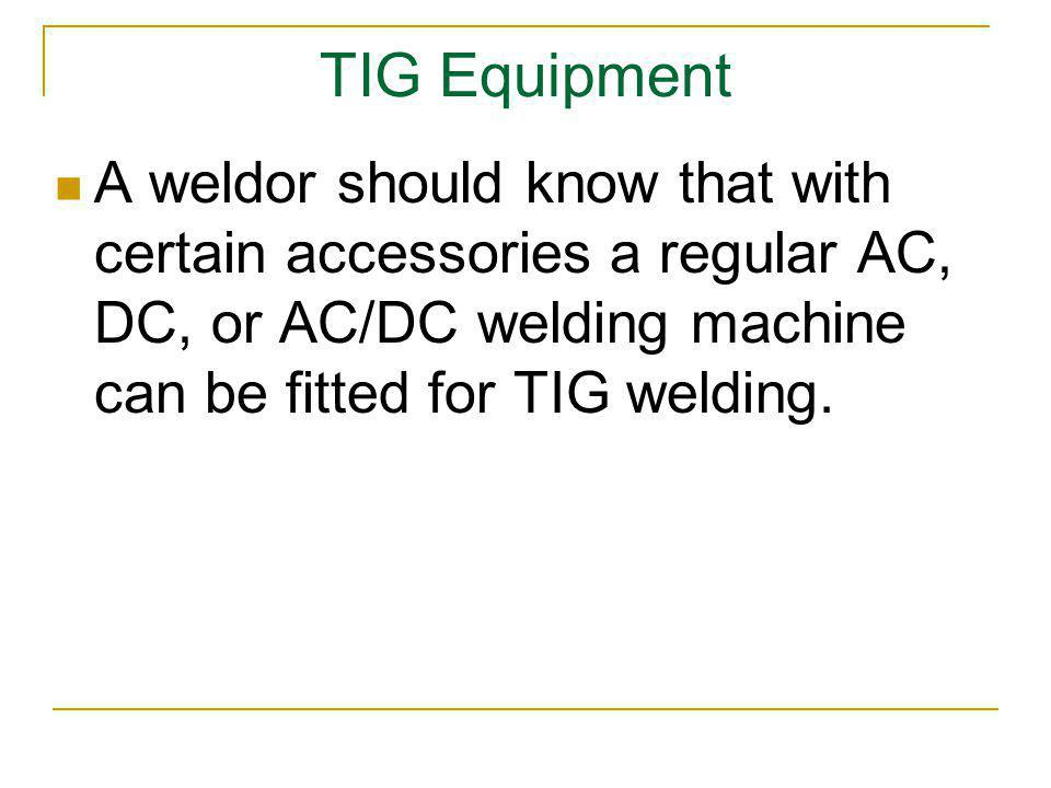 TIG Equipment A weldor should know that with certain accessories a regular AC, DC, or AC/DC welding machine can be fitted for TIG welding.
