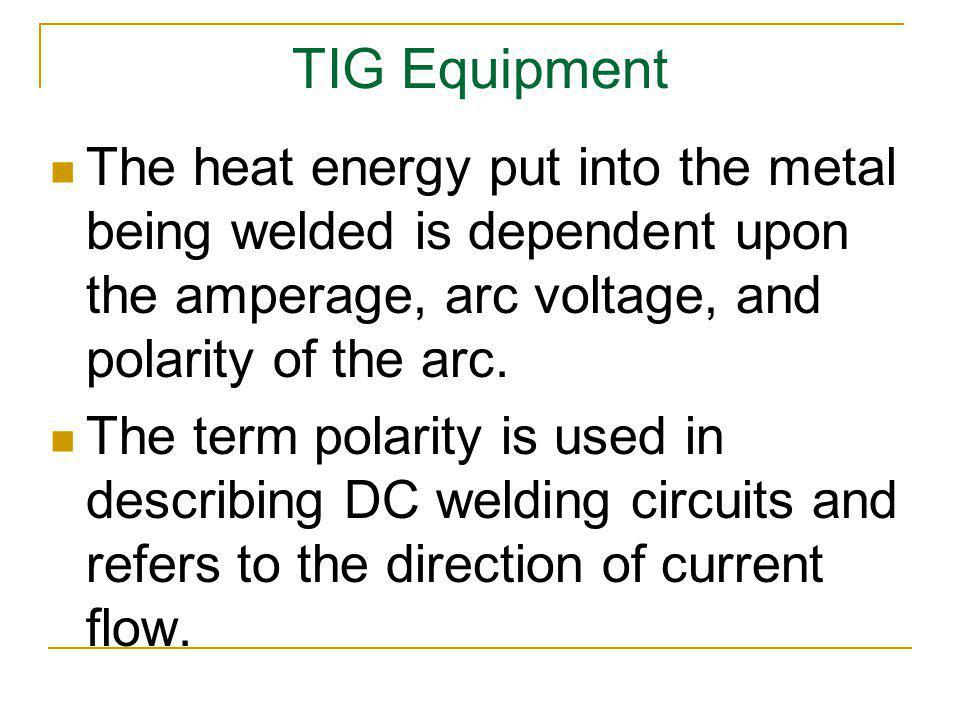 TIG Equipment The heat energy put into the metal being welded is dependent upon the amperage, arc voltage, and polarity of the arc.
