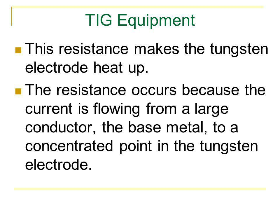 TIG Equipment This resistance makes the tungsten electrode heat up.