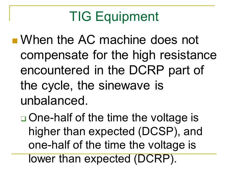 TIG Equipment When the AC machine does not compensate for the high resistance encountered in the DCRP part of the cycle, the sinewave is unbalanced.