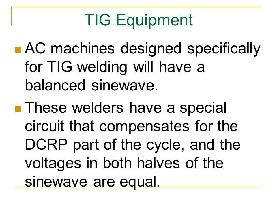 TIG Equipment AC machines designed specifically for TIG welding will have a balanced sinewave.
