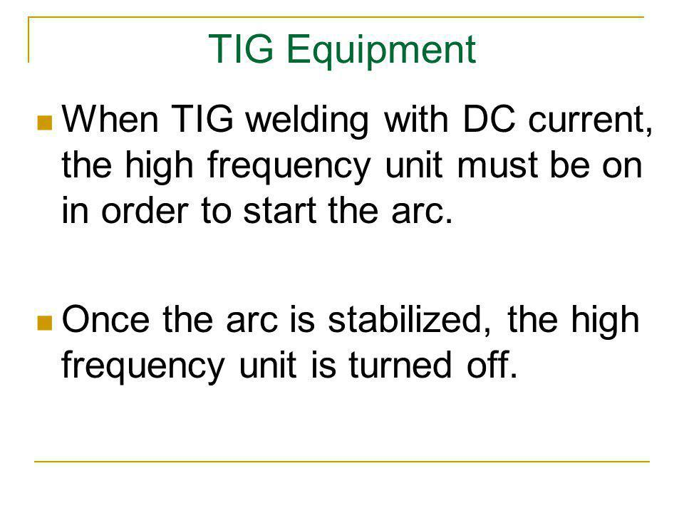 TIG Equipment When TIG welding with DC current, the high frequency unit must be on in order to start the arc.