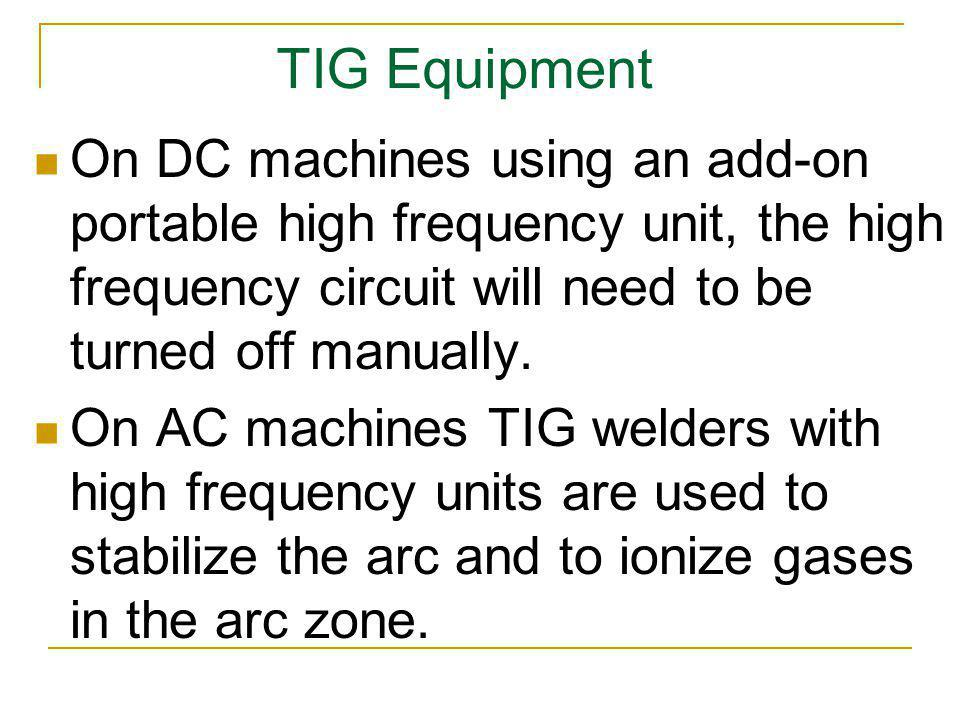 TIG Equipment On DC machines using an add-on portable high frequency unit, the high frequency circuit will need to be turned off manually.