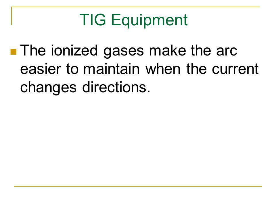 TIG Equipment The ionized gases make the arc easier to maintain when the current changes directions.