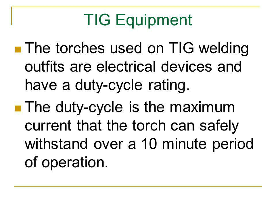 TIG Equipment The torches used on TIG welding outfits are electrical devices and have a duty-cycle rating.