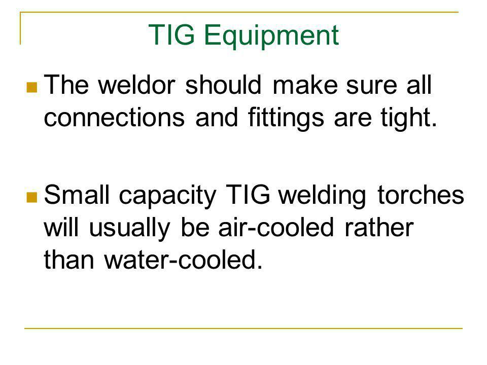 TIG Equipment The weldor should make sure all connections and fittings are tight.