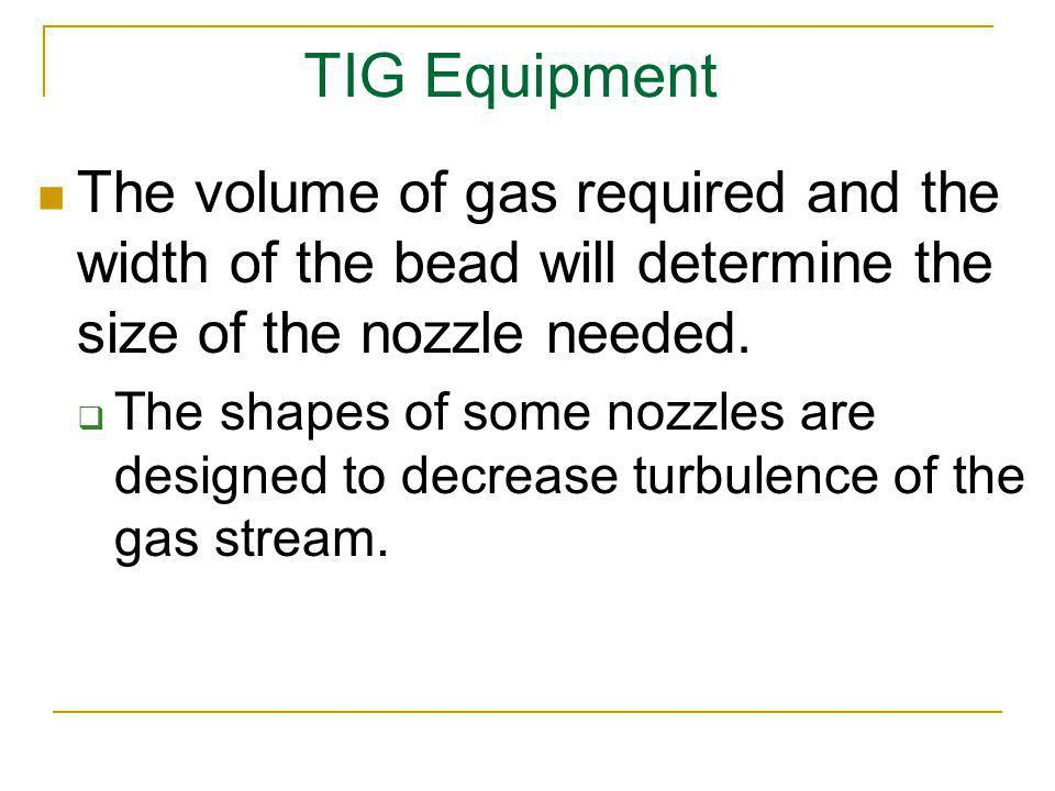 TIG Equipment The volume of gas required and the width of the bead will determine the size of the nozzle needed.