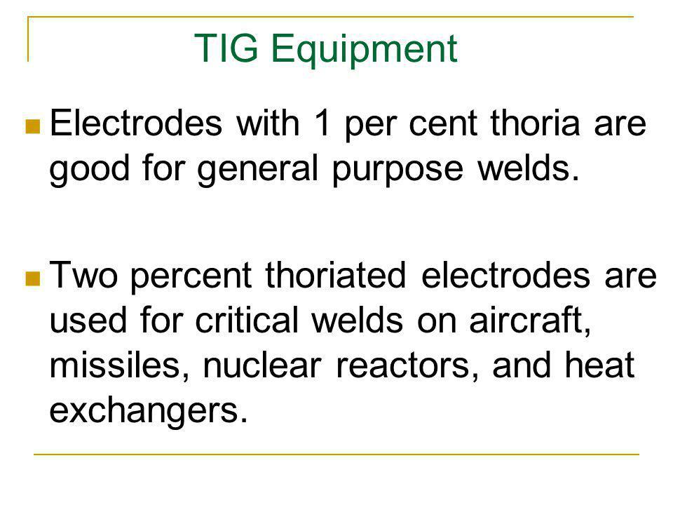 TIG Equipment Electrodes with 1 per cent thoria are good for general purpose welds.