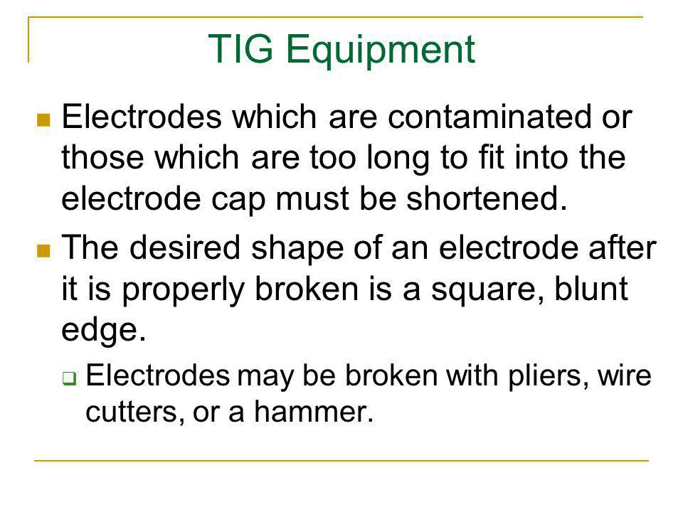 TIG Equipment Electrodes which are contaminated or those which are too long to fit into the electrode cap must be shortened.