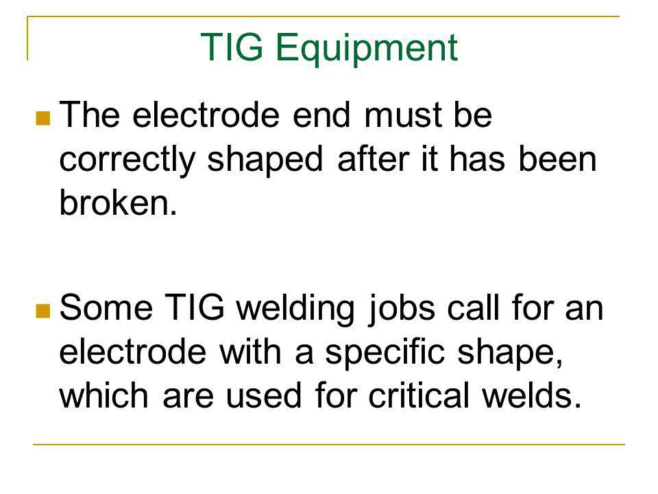 TIG Equipment The electrode end must be correctly shaped after it has been broken.