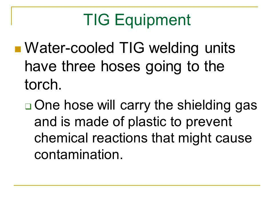 TIG Equipment Water-cooled TIG welding units have three hoses going to the torch.