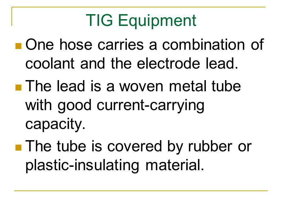 TIG Equipment One hose carries a combination of coolant and the electrode lead. The lead is a woven metal tube with good current-carrying capacity.