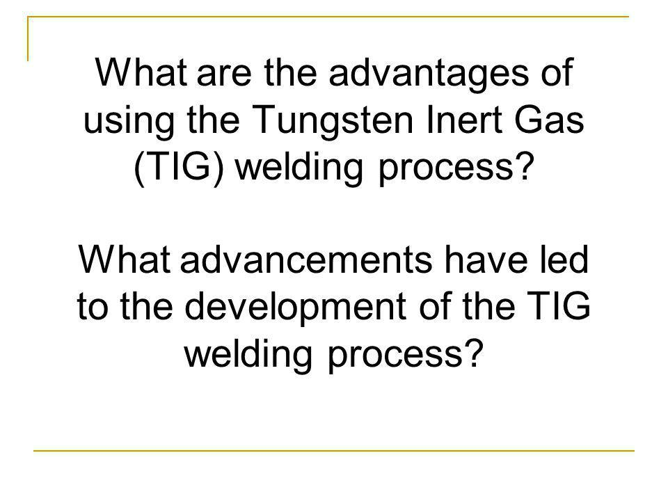 What are the advantages of using the Tungsten Inert Gas (TIG) welding process.